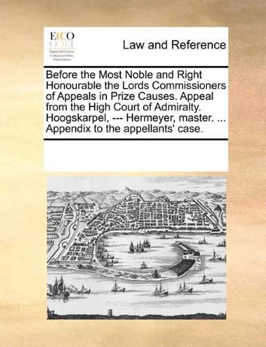 Before the Most Noble and Right Honourable the Lords Commissioners of Appeals in Prize Causes. Appeal from the High Court of Admiralty. Hoogskarpel, ... master. ... Appendix to the appellants' case. por See Notes Multiple Contributors