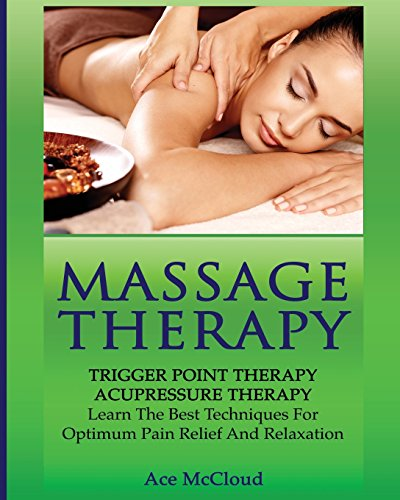 Massage Therapy: Trigger Point Therapy: Acupressure Therapy: Learn The Best Techniques For Optimum Pain Relief And Relaxation (Massage and Relaxation Techniques for Pain) -