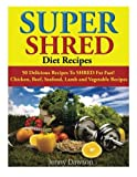 Super Shred Diet Recipes: 50 Delicious Recipes To SHRED Fat Fast! Chicken, Beef, Seafood, Lamb and Vegetable Recipes by Jenny Dawson (2014-04-13)