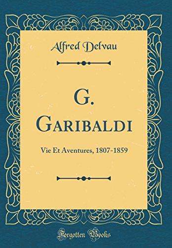 G. Garibaldi: Vie Et Aventures, 1807-1859 (Classic Reprint)