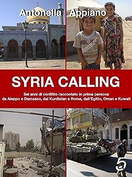 SYRIA CALLING: Sei anni di conflitto raccontato in prima persona da Aleppo e Damasco, dal Kurdistan e Roma, dall'Egitto, Oman e Kuwait. di [Appiano, Antonella]