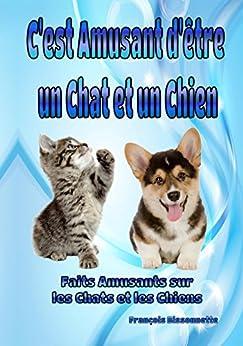 Livre pour Enfants: C'est Amusant d'être un Chat et un Chien: Faits Amusants sur les Chats et les Chiens (Collection Livres d'animaux pour enfants t. 1) par [Bissonnette, Francois]