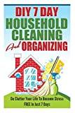 DIY 7 Day Household Cleaning And Organizing - De - Clutter Your Life To Become Stress FREE In Just 7 Days! (DIY Household Hacks, Household Management, De-Cluttering) by Karen Asheville (2014-11-13)