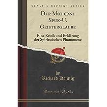 Der Moderne Spuk-U. Geisterglaube: Eine Kritik und Erklärung der Spiritstischen Phanomene (Classic Reprint)