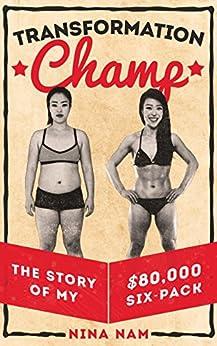 Transformation Champ: The Story of My $80,000 Six-Pack (English Edition) par [Nam, Nina]