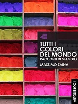 Tutti i colori del mondo - racconti di viaggio di [Zaina, Massimo]