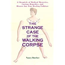 The Strange Case of the Walking Corpse: A Chronicle of Medical Mysteries, Curious Remedies, and Bizarre but True Healing Folklore by Nancy Butcher (2004-01-05)