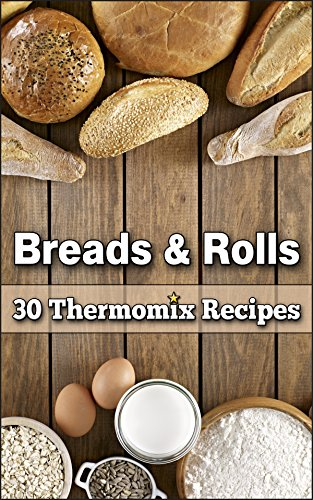 Breads & Rolls: 30 Magnificent Thermomix Recipes