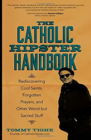 The Catholic Hipster Handbook: Rediscovering Cool Saints, Forgotten Prayers, and Other Weird but Sacred