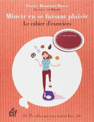 Mincir en se faisant plaisir : Le cahier d'exercices par Béatrice Benavent-Marco