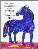 L'artista che dipinse il cavallo blu. Ediz. illustrata