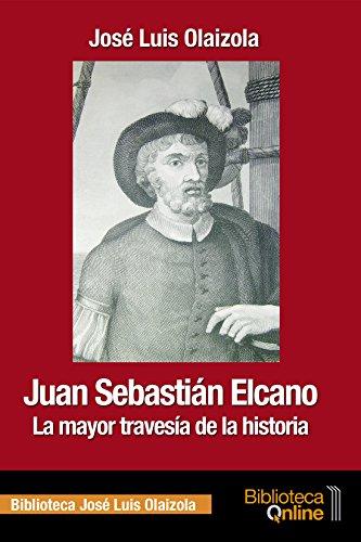 Juan Sebastián Elcano: la mayor travesía de la historia por José Luis Olaizola Sarriá