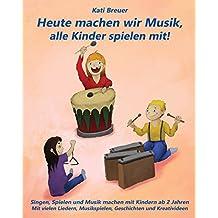 Heute machen wir Musik, alle Kinder spielen mit!: Singen, Spielen und Musik machen mit Kindern ab 2 Jahren Mit vielen Liedern, Musikspielen, Geschichten und Kreativideen