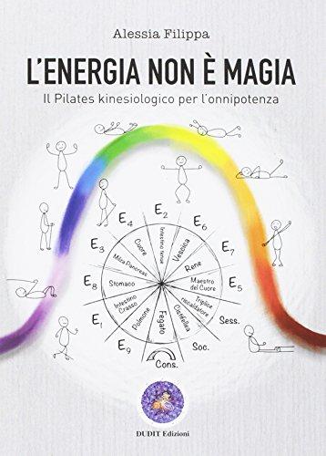 L'energia non è magia. Il pilates kinesiologico per l'onnipotenza por Alessia Filippa