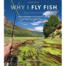 Why I Fly Fish: Passionate Anglers on the Pastime's Appeal and How It Has Shaped Their Lives by Chris Santella (2013-04-02)