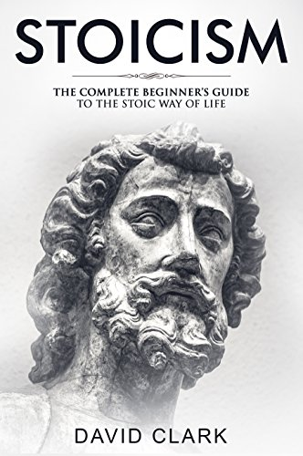 Stoicism: Complete Beginner's Guide to The Stoic Way of Life (Stoic Life & Principles Book 2) (English Edition)