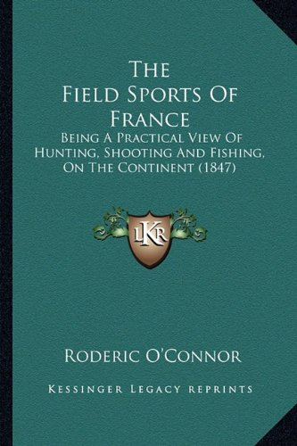 The Field Sports of France: Being a Practical View of Hunting, Shooting and Fishing, on the Continent (1847)
