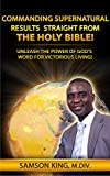 Commanding Supernatural Results Straight From The Holy Bible!: Unleash The Power Of God's Word For Victorious Living!