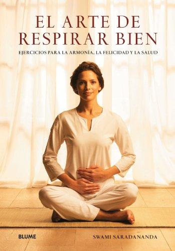 Arte de respirar bien, El: Ejercicios para la armonía, la felicidad y la salud por Swami Saradananda