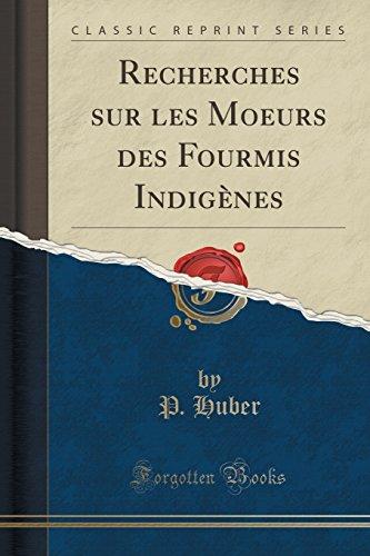 Recherches Sur Les Moeurs Des Fourmis Indigènes (Classic Reprint) par P Huber