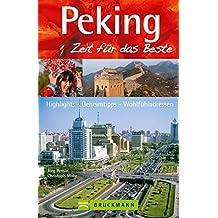 Reiseführer Peking Zeit für das Beste: Highlights – Geheimtipps – Wohlfühladressen in Peking und Umgebung, inkl. Tian anmen Guangchang, dem Platz des himmlischen Friedens
