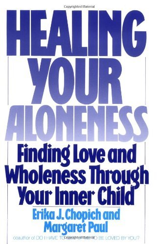 Healing Your Aloneness: Finding Love and Wholeness through Your Inner Child by Erika J. Chopich, Margaret Paul (November 22, 1990) Paperback