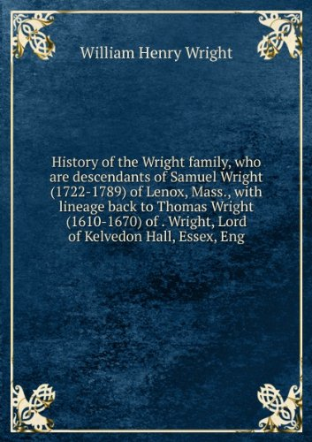 History of the Wright family, who are descendants of Samuel Wright (1722-1789) of Lenox, Mass., with lineage back to Thomas Wright (1610-1670) of . Wright, Lord of Kelvedon Hall, Essex, Eng par William Henry Wright