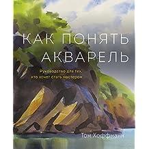 Как понять акварель: Руководство для тех, кто хочет стать мастером (Russian Edition)