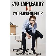 Yo Empleado? NO, Yo Emprendedor: Los 4 Pasos Para Despedir a Tu Jefe