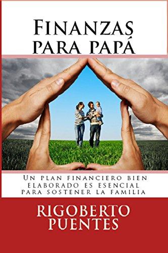FINANZAS PARA PAPÁ: Manual de Planificación Financiera Personal e Inversiones Financieras por Rigoberto Puentes