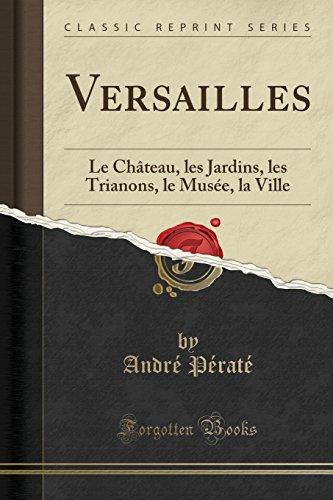 Versailles: Le Chateau, Les Jardins, Les Trianons, Le Musee, La Ville (Classic Reprint)