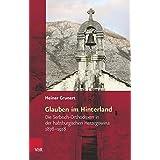 Glauben im Hinterland: Die Serbisch-Orthodoxen in der habsburgischen Herzegowina 1878-1918 (Religiöse Kulturen im Europa der Neuzeit)