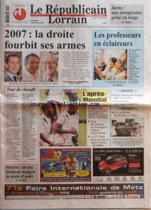 REPUBLICAIN LORRAIN (LE) [No 207] du 02/09/2006 - JARNY - UNE OCTOGENAIRE PRISE EN OTAGE - 2007 - LA DROITE FOURBIT SES ARMES - LES PROFESSEURS EN ECLAIREURS - TOUR DE CHAUFFE PAR LOUIS BIGOT - METEO - UN ETE BRULANT MALGRE LE MOIS D'AOUT - L'APRES-MONDIAL - TOUR DE L'AVENIR - UN NORVEGIEN A MONT-SAINT-MARTIN - LE FC METZ BATTU EN AMICAL FACE A TROYES - FRANCE - TROIS TONNES DE COCAINE DANS UN VOILIER - AUTOMOBILE - LES VENTES STAGNENT - REGION - LES ARTILLEURS DE BITCHE AU LIBAN