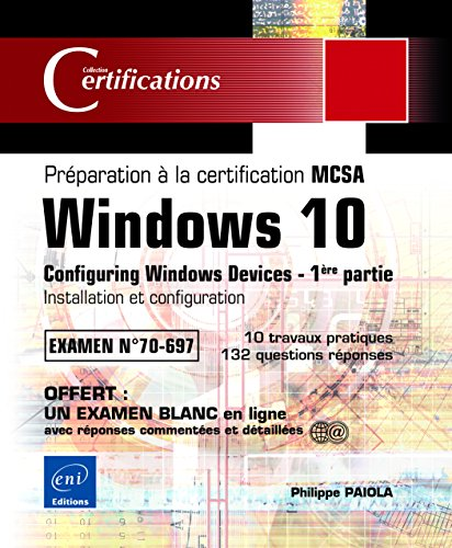 Windows 10 - Préparation à la certification MCSA Configuring Windows Devices (Examen 70-697) - 1ère partie: Installation et configuration par Philippe PAIOLA