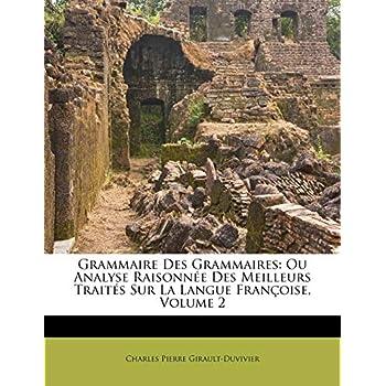 Grammaire Des Grammaires: Ou Analyse Raisonnee Des Meilleurs Traites Sur La Langue Francoise, Volume 2