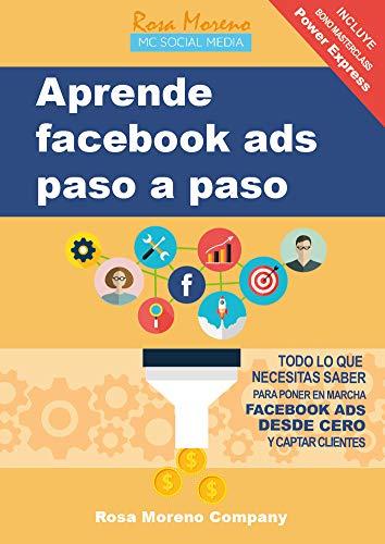 Aprende facebook ads paso a paso: Todo lo que necesitas saber para poner en marcha Facebook Ads desde cero y captar clientes y leads por Rosa Moreno Company