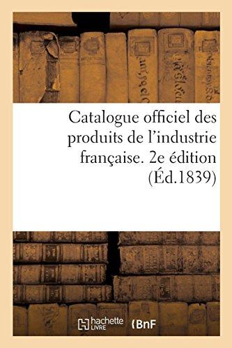Catalogue officiel des produits de l'industrie française admis à l'exposition publique: dans le carré des fêtes aux Champs-Elysées, 1839. 2e édition par Sans Auteur