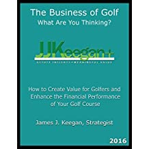 The Business of Golf_What Are You Thinking? 2016 Edition: How to Create Value for Golfers and Enhance the Financial Performance of a Golf Course by JJ Keegan (2016-08-15)