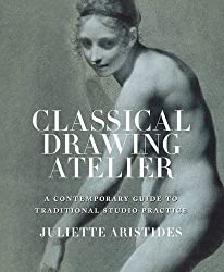 Classical Drawing Atelier: A Complete Course in Traditional Studio Practice by Juliette Aristides (2016-02-11)