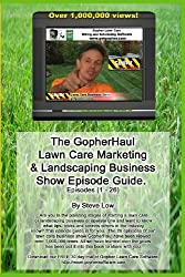 The Gopherhaul Lawn Care Marketing & Landscaping Business Show Episode Guide.: The Most Asked Lawn Care And Landscaping Business Questions Answered By Professional Entrepreneurs.
