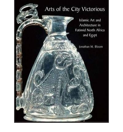 [(Arts of the City Victorious: Islamic Art and Architecture in Fatimid North Africa and Egypt )] [Author: Jonathan M. Bloom] [Apr-2008]