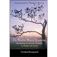 The Wisdom Way of Knowing: Reclaiming an Ancient Tradition to Awaken the Heart (Religion) by Cynthia Bourgeault (2003-10-30)