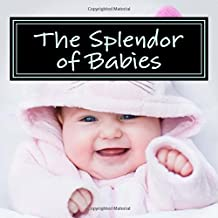The Splendor of Babies: A Picture Book for Seniors, Adults with Alzheimer's and Others: Volume 4 (Picture Books for Seniors, Alzheimer's Patients. and Others; Level 1: A 'No Text' Book)