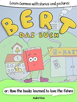 Learning German With Stories And Pictures: Bert Das Buch: or: How the books learned to love the future (German Edition) di [Klein, André]