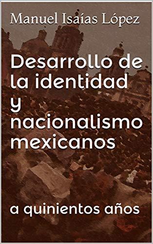 Desarrollo de la identidad y nacionalismo mexicanos: a quinientos años (Spanish Edition)