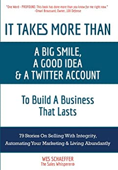 It Takes More Than a Big Smile, a Good Idea & a Twitter Account To Build a Business That Lasts: 79 Stories On Selling With Integrity, Automating Your Marketing & Living Abundantly (English Edition) par [Schaeffer, Wes]