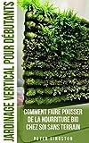 Jardinage Vertical pour Débutants: Comment faire pousser de la nourriture bio chez soi sans terrain ; Cultivez des légumes et des herbes délicieuses en grande quantité dans votre habitation urbaine