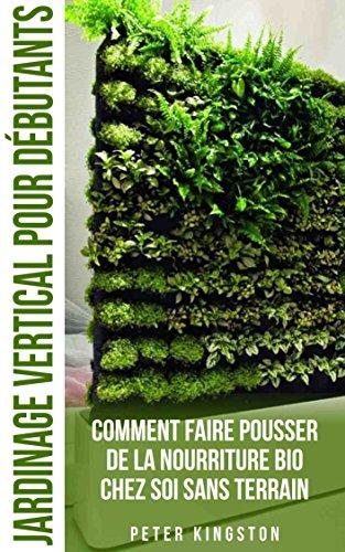 Jardinage Vertical pour Débutants: Comment faire pousser de la nourriture bio chez soi sans terrain ; Cultivez des légumes et des herbes délicieuses en grande quantité dans votre habitation urbaine par Peter Kingston
