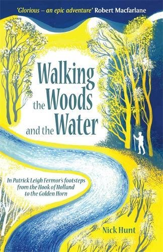 Walking the Woods and the Water: In Patrick Leigh Fermor's Footsteps from the Hook of Holland to the Golden Horn por Nick Hunt