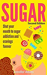 SUGAR: Sugar Addiction and Cravings: Shut Your Mouth To Sugar Addiction And Cravings Forever (Sugar Detox, Binge Eating, Food Addiction, Detox, Overeating, Diabetes, Emotional Eating)